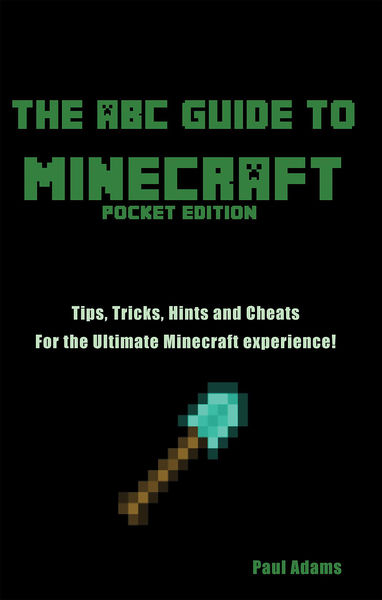 The ABC Guide to Minecraft: Tips Tricks and Cheats...