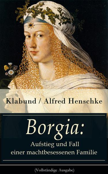 Borgia: Aufstieg und Fall einer machtbesessenen Fa...