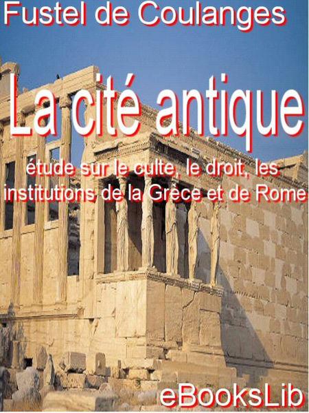 La Cité antique : étude sur le culte, le droit, le...