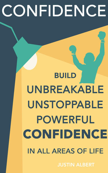 Confidence: Build Unbreakable, Unstoppable, Powerf...