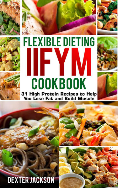Flexible Dieting and IIFYM Cookbook: 31 High Prote...