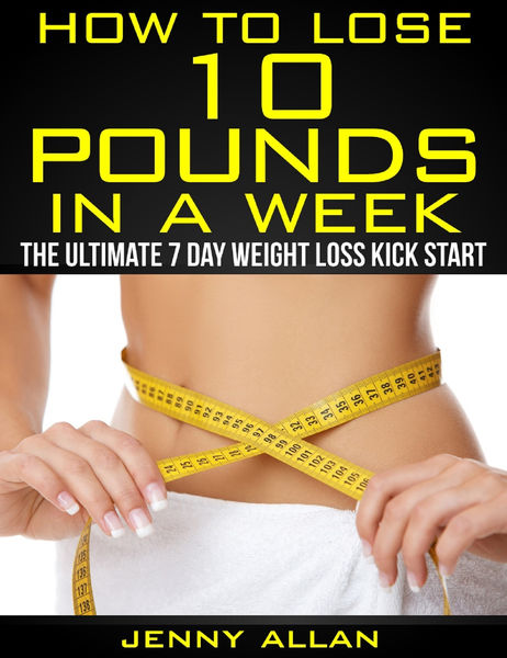 How To Lose 10 Pounds In A Week: The Ultimate 7 Da...