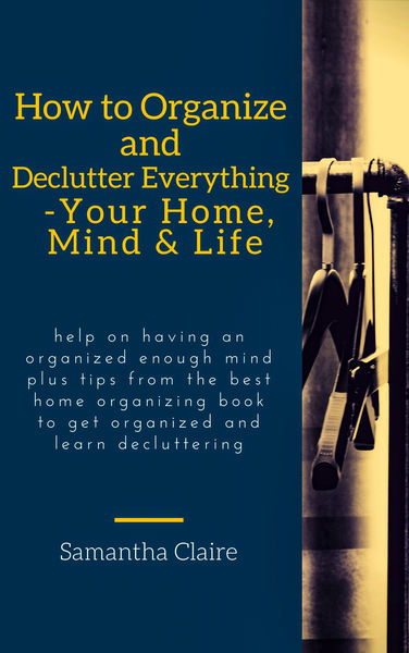How to Organize and Declutter Everything-- Your Ho...