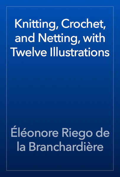 Knitting, Crochet, and Netting, with Twelve Illust...