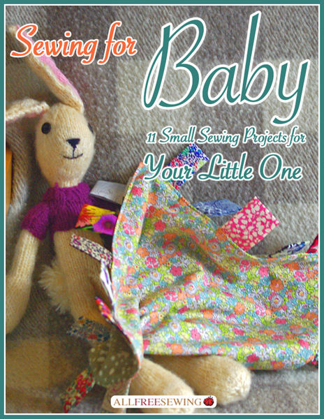 Sewing for Baby: 11 Small Sewing Projects for Your...