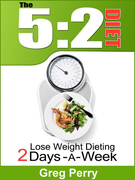 The 5:2 Diet: Lose Weight Dieting Only 2 Days a We...