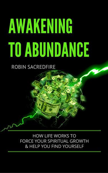 Awakening to Abundance: How Life Works to Force Yo...