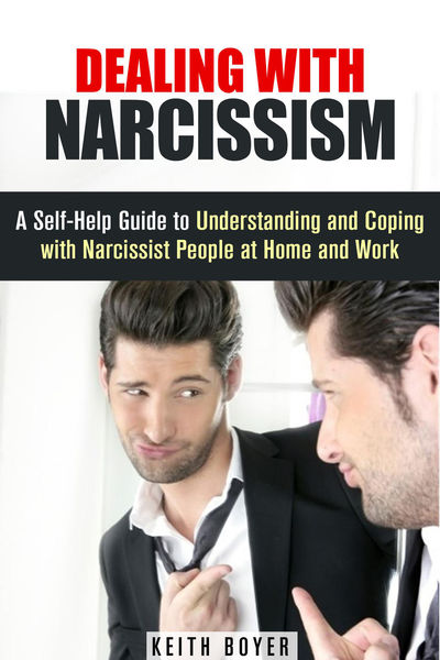 Dealing with Narcissism: A Self-Help Guide to Unde...