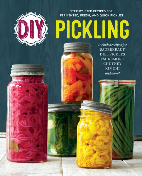 DIY Pickling: Step-By-Step Recipes for Fermented, ...