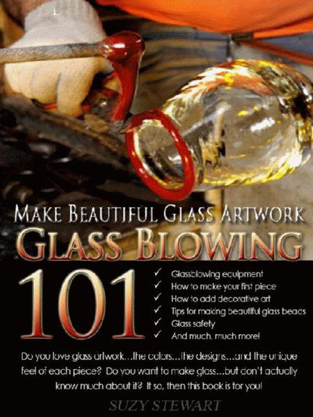 Glass Blowing 101: Make Beautiful Glass Artwork