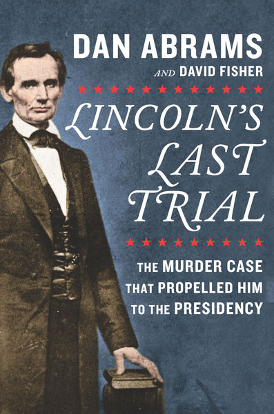 Lincoln's Last Trial: The Murder Case That Propell...