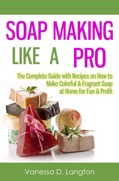 Soap Making Like A Pro: The Complete Guide with Re...