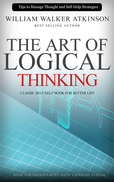 The Art of Logical Thinking: Classic Self Help Boo...