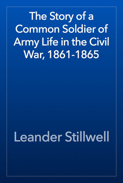 The Story of a Common Soldier of Army Life in the ...