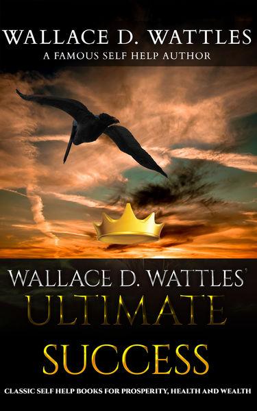 Wallace D. Wattles' Ultimate Success: Classic Self...