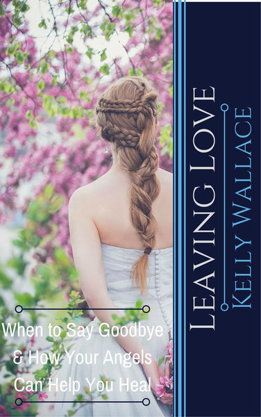Leaving Love - When to Say Goodbye & How Your Ange...