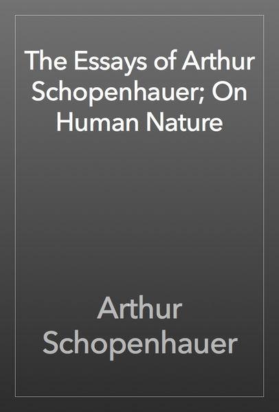 The Essays of Arthur Schopenhauer; On Human Nature