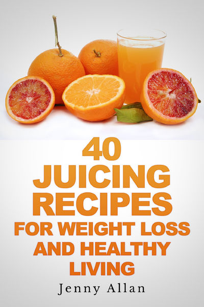 40 Juicing Recipes For Weight Loss and Healthy Liv...