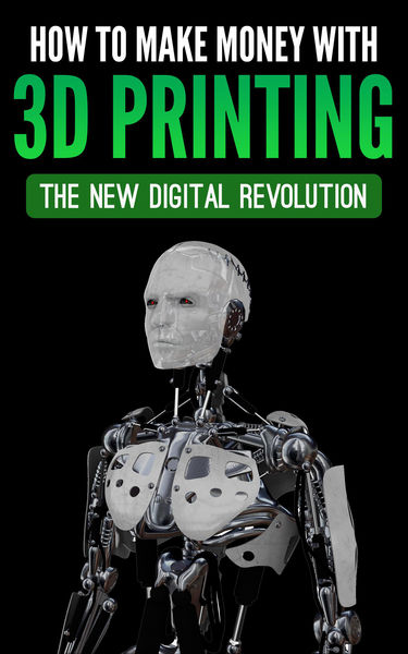 How To Make Money With 3D Printing: The New Digita...