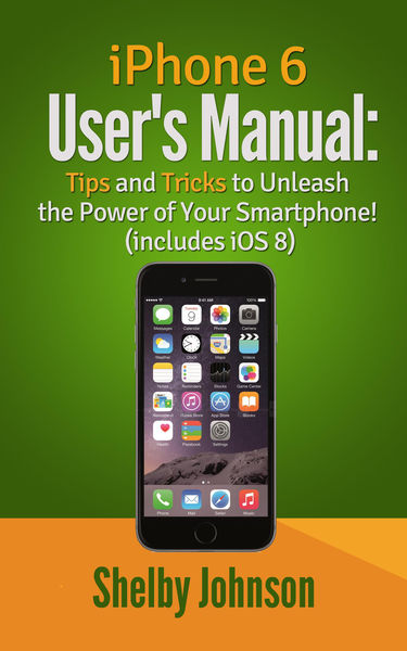 iPhone 6 User's Manual: Tips and Tricks to Unleash...