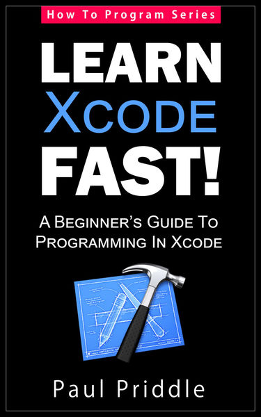 Learn Xcode Fast! - A Beginner's Guide To Programm...