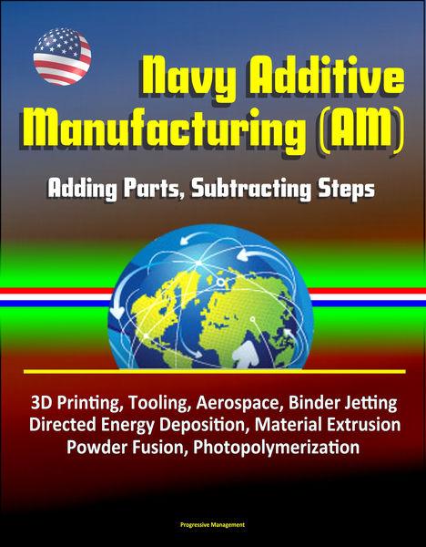 Navy Additive Manufacturing (AM): Adding Parts, Su...