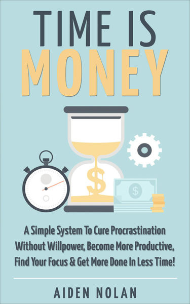 Time Is Money: A Simple System To Cure Procrastina...