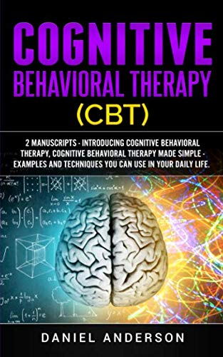 Cognitive Behavioral Therapy (CBT): 2 Manuscripts - Introducing Cognitive Behavioral Therapy, Cognitive Behavioral Therapy Made Simple - Examples and ... Emotional Intelligence and Soft Skills)