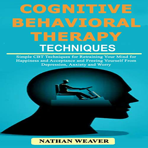Cognitive Behavioral Therapy Techniques: Simple CBT Techniques for Retraining Your Mind for Happiness and Acceptance and Freeing Yourself from Depression, Anxiety, and Worry