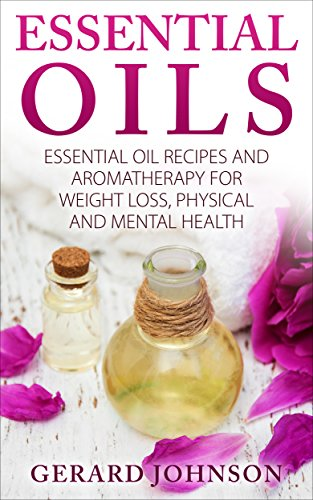 Essential Oils: Essential Oils Guide: Essential Oils Recipes and Aromatherapy for Weight Loss, Physical and Mental Health(essential oils for beginners, essential oil recipes,essential oils for pets)