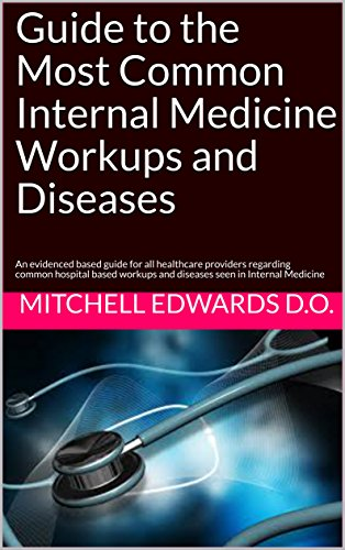 Guide to the Most Common Internal Medicine Workups and Diseases: An evidenced based guide for all healthcare providers regarding common hospital based workups and diseases seen in Internal Medicine