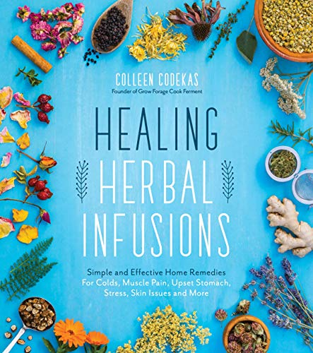 Healing Herbal Infusions: Simple and Effective Home Remedies for Colds, Muscle Pain, Upset Stomach, Stress, Skin Issues and More