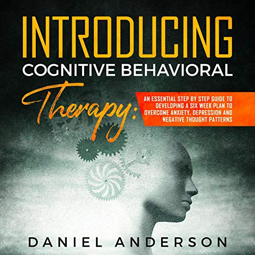 Introducing Cognitive Behavioral Therapy: An Essential Step by Step Guide to Developing a 6 Weeks Plan and Overcome Anxiety, Depression and Negative Thought Patterns: Intelligence and Soft Skills, Book 2