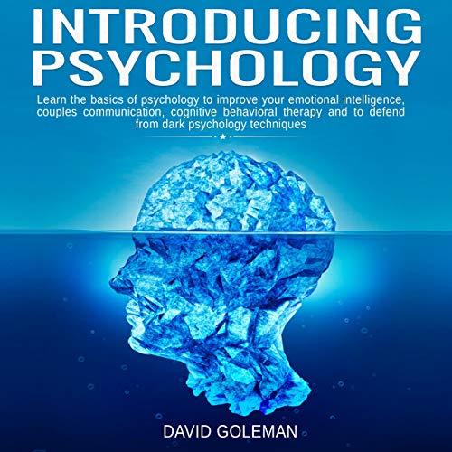 Introducing Psychology: Learn the Basics of Psychology to Improve Your Emotional Intelligence, Couples Communication, Cognitive Behavioral Therapy and to Defend from Dark Psychology Techniques