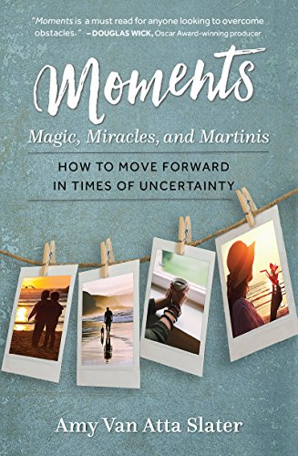 Moments: Magic, Miracles, and Martinis: How to Move Forward in Times of Uncertainty