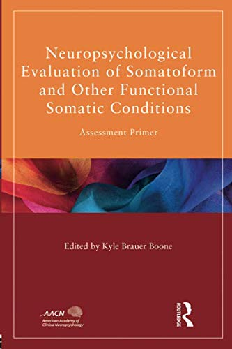Neuropsychological Evaluation of Somatoform and Other Functional Somatic Conditions (American Academy of Clinical Neuropsychology/Routledge Continuing Education Series)