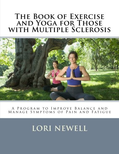 The Book of Exercise and Yoga for Those with Multiple Sclerosis: A Program to Improve Balance and Manage Symptoms of Pain and Fatigue