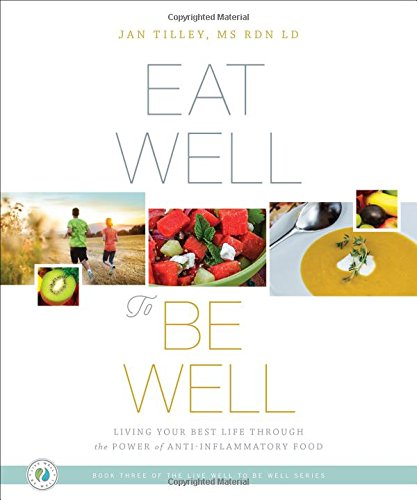 Eat Well to Be Well: Living Your Best Life through the Power of Anti-Inflammatory Food (The Live Well to Be Well)