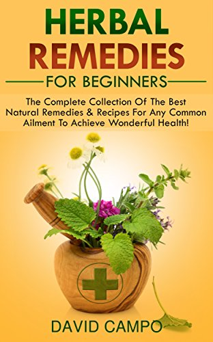 Herbal Remedies For Beginners: The Complete Collection Of The Best Natural Remedies & Recipes For Any Common Ailment To Achieve Wonderful Health!
