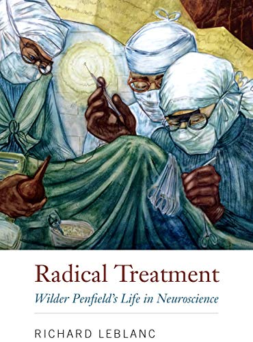 Radical Treatment: Wilder Penfield's Life in Neuroscience
