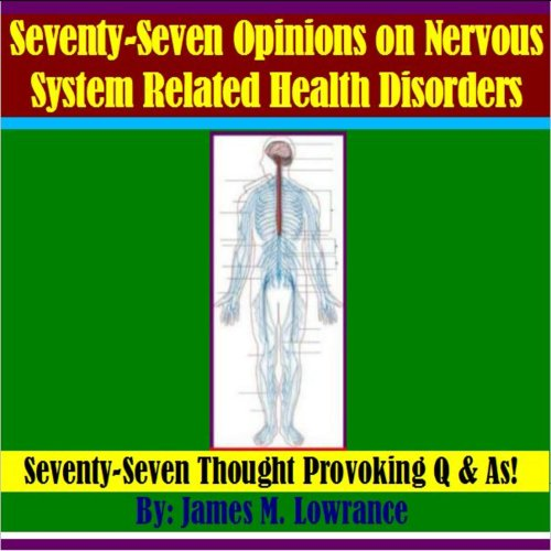 Seventy-Seven Opinions on Nervous System Related Health Disorders: Seventy-Seven Thought Provoking Q & As!