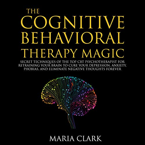 The Cognitive Behavioral Therapy Magic: Secret Techniques of the Top CBT Psychotherapist for Retraining Your Brain to Cure Your Depression, Anxiety, Phobias, and Eliminate Negative Thoughts Forever