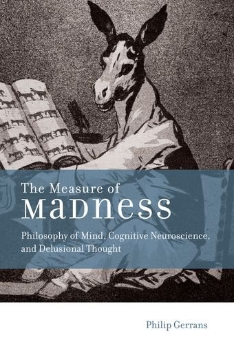 The Measure of Madness: Philosophy of Mind, Cognitive Neuroscience, and Delusional Thought (Life and Mind: Philosophical Issues in Biology and Psychology)