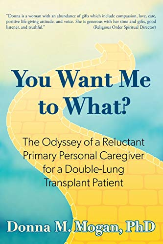 You Want Me to What?: The Odyssey of a Reluctant Primary Personal Caregiver for a Double-Lung Transplant Patient
