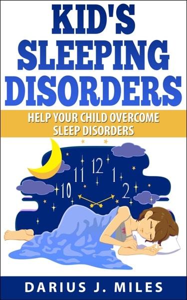 Kid's Sleeping Disorders; Help Your Child Overcome...