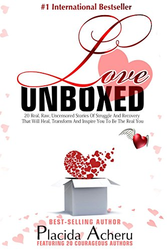 Love Unboxed: An Anthology For Women by Women: Featuring 20 Courageous Women who share their real, raw, undiluted stories to heal and empower