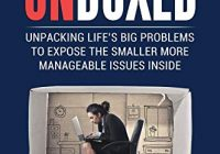 UNBOXED: Unpacking Life's big problems to expose the smaller more manageable issues inside