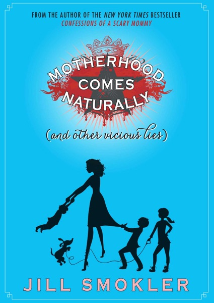 Motherhood Comes Naturally (and Other Vicious Lies...