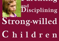 Parenting And Disciplining Strong Willed Children:...