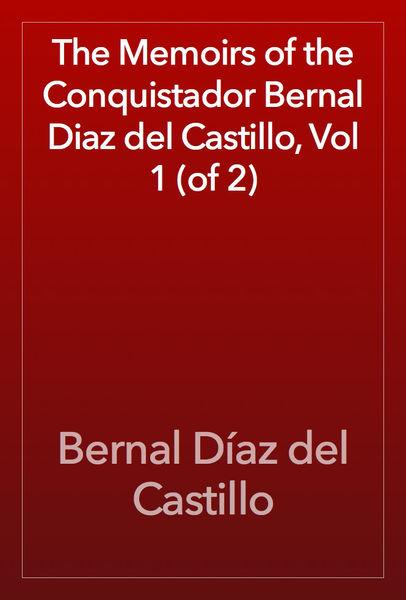 The Memoirs of the Conquistador Bernal Diaz del Ca...